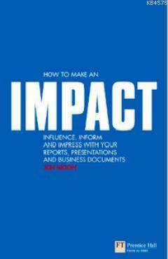 How To Make An Impact; Influence, Inform And Impress With Your Reports, Presentations, Business Documents