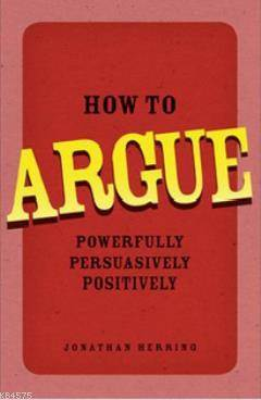 How To Argue; Powerfully, Persuasively, Positively
