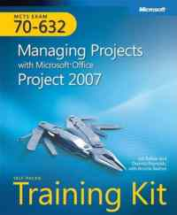 Mcts-Exam 70-632 Managing Projects With Ms Office Project 2007 Self Paced Training Kit