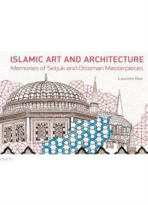 Islamic Art And Architecture; Memories Of Seljuk And Ottoman Masterpieces