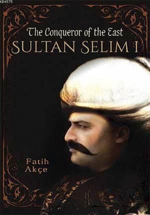 Sultan Selim I; The Conqueror Of The East
