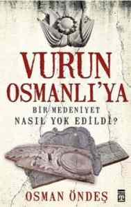Vurun Osmanlı'ya (Bir Medeniyet Nasıl Yok Edildi?)