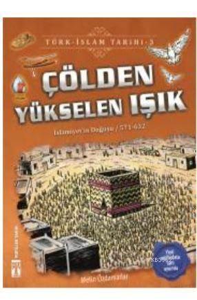Çölden Yükselen Işık / Türk - İslam Tarihi 3; İslamiyeti'in Doğuşu / 571 - 632