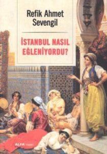 İstanbul Nasıl Eğleniyordu