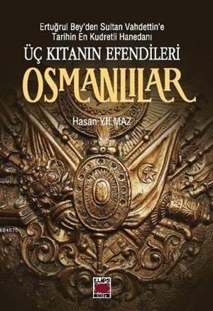 Üç Kıtanın Efendileri Osmanlılar; Ertuğrul Bey'den Sultan Vahdettin'e Tarihin En Kudretli Hanedanı