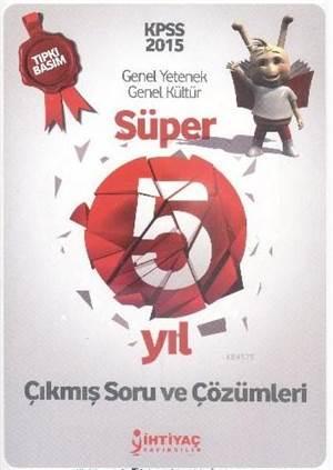 İhtiyaç KPSS Genel Yetenek Genel Kültür Süper 5 Yıl Çıkmış Soru ve Çözümleri Tıpkı Basım 2015