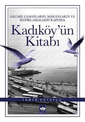 Kadiköy'ün Kitabi; Geçmis Zamanlarin, Mekânlarin ve Hatirlamalarin Rafinda