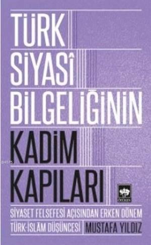 Türk Siyasi Bilgeliğinin Kadim Kapıları; Siyaset Felsefesi Açısından Erken Dönem Türk-İslam Düşüncesi