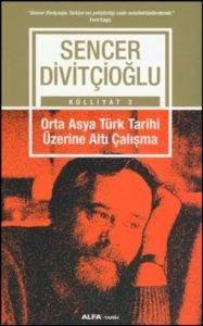 Sencer Divitçioğlu Külliyat 3 - Orta Asya Türk Tarihi Üzerine Altı Çalışma