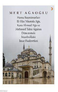 Hassa Baş Mimarları El-Hac Mustafa Ağa, Kara Ahmet Ağa Ve Mehmed Tahir Ağa'nın Döneminde İstanbul'da