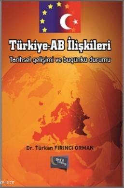 Türkiye - AB Iliskileri; Tarihsel Gelisimi ve Bugünkü Durumu