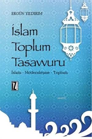 İslam Toplum Tasavvuru; İslam - Modernleşme - Toplum