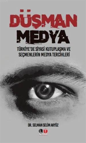Düşman Medya; Türkiye'de Siyasi Kutuplaşma Ve Seçmenlerin Medya Tercihleri