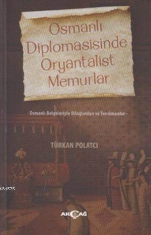 Osmanlı Diplomasisinde Oryantalist Memurlar; Osmanlı Belgeleriyle Diloğlanları Ve Tercümanlar