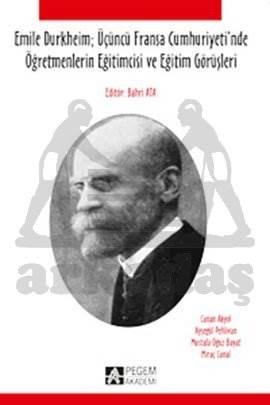 Emile Durkheim; Üçüncü Fransa Cumhuriyeti`nde Öğretmenlerin Eğitimcisi ve Eğitim Görüşleri