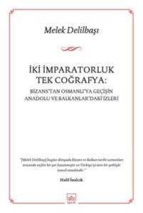 İki İmparatorluk Tek Coğrafya: Bizans'Tan Osmanli'Ya Geçişin Anadolu Ve Balkanlar'Daki İzleri
