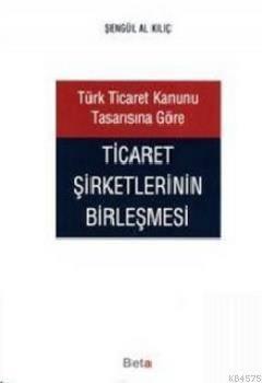 Türk Ticaret Kanunu Tasarısına Göre Ticaret Şirketlerinin Birleşmesi