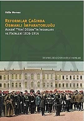 Reformlar Çağında Osmanlı İmparatorluğu: Askeri Yeni Düzen'in İnsanları ve Fikirleri 1826-1914