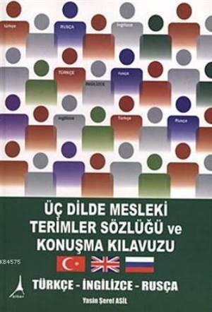 Üç Dilde Mesleki Terimler Sözlügü ve Konusma Kilavuzu  Türkçe- Ingilizce- Rusça