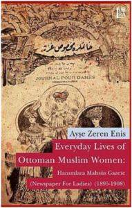 Everyday Lives of Ottoman Muslim Women: Hanımlara Mahsûs Gazete (Newspaper for Ladies) (1895-1908)