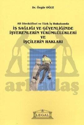 AB Direktifleri ve Türk İş Hukukunda İş Sağlığı ve Güvenliğinde İşverenlerin Yükümlülükleri ve İşçilerin Hakları