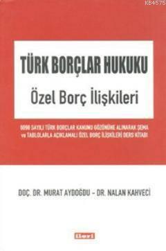 Türk Borçlar Hukuku - Özel Borç İlişkileri; 6098 Sayılı Türk Borçlar Kanunu Gözönüne Alınarak Şema Va Tablolarla Açıklamalı Özel Borç İlişkileri