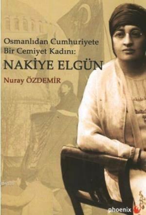 Osmanlıdan Cumhuriyete Bir Cemiyet Kadını Nakiye Elgün