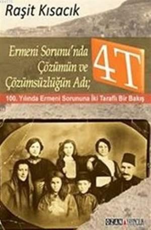 Ermeni Sorunun'nda Çözümün Ve Çözümsüzlüğün Adı 4T; 100. Yılında Ermeni Sorununa İki Taraflı Bir Bakış