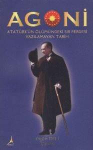 Agoni Atatürk'ün Ölümündeki Sır Perdesi Yazılmayan Tarih