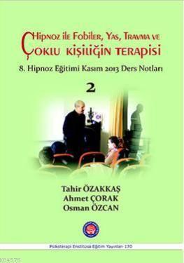 Hipnoz İle Fobiler, Yas, Travma Ve Çoklu Kişiliğin Terapisi; 8. Hipnoz Eğitimi Kasım 2013 Ders Notları - 2