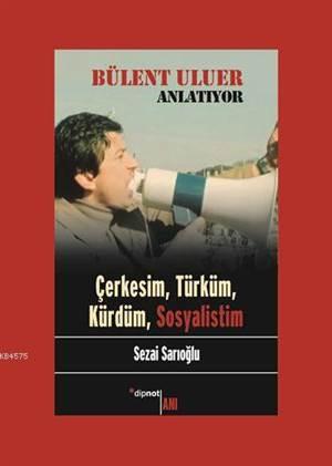 Bülent Uluer Anlatıyor; Çerkesim, Türküm, Kürdüm, Sosyalistim