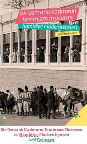Bir Osmanlı Kadının Feminizm Macerası Ve Hamidiye Modernleşmesi