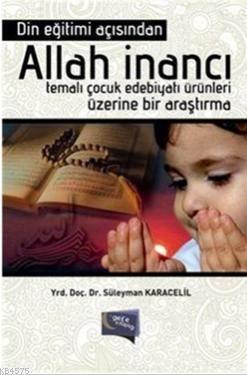 Din Egitimi Açisindan Allah Inanci; Temali Çocuk Edebiyati Ürünleri Üzerine Bir Arastirma