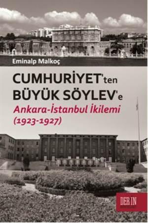 Cumhuriyet'ten Büyük Söylev'e; Ankara - Istanbul Ikilemi (1923 - 1927)