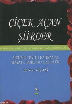 Çiçek Açan Şiirler; Mehmet Fatih Kahraman Hayatı, Şairliği Ve Şiirleri