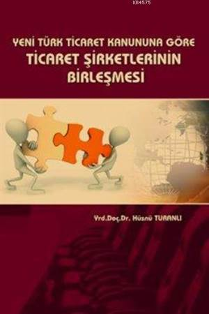 Yeni Türk Ticaret Kanununa Göre Ticaret Sirketlerinin Birlesmesi
