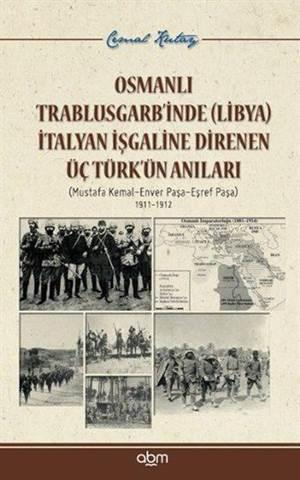Osmanlı Trablusgarb'inde (Libya) İtalyan İşgaline Direnen Üçtürk'ün Anıları; Mustafa Kemal - Enver Paşa - Eşref Paşa / 1911-1912