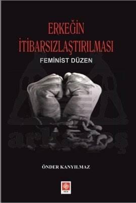 Erkeğin İtibarsizlaştirilmasi Feminist Düzen