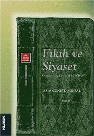 Fıkıh Ve Siyaset; Osmanlılarda Siyâset-İ Şer'iyye (Siyaseti Yeniden Düşünmek 6)