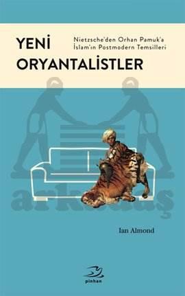 Yeni Oryantalistler Nietzsche'den Orhan Pamuk'a İslam'ın Postmodern Temsilleri