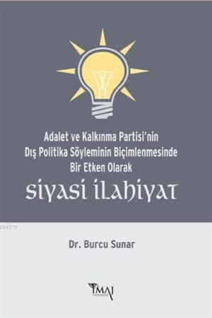 Siyasi Ilahiyat; Adalet ve Kalkinma Partisi'nin Dis Politika Söyleminin Biçimlenmesinde Bir Etken Olarak