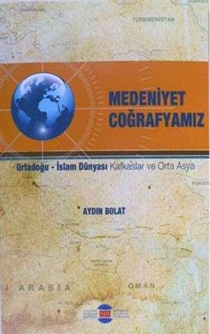 Medeniyet Coğrafyamız; Ortadoğu - İslam Dünyası Kafkaslar Ve Orta Asya