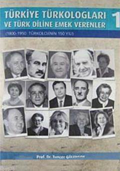 Türkiye Türkologları Ve Türk Diline Emek Verenler 1; 1800- 1950: Türkolojinin 150 Yılı