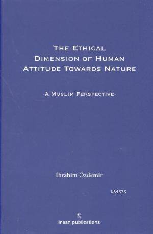 The Ethical Dimesion Of Human Attitude Towards Nature: A Muslim Perspective