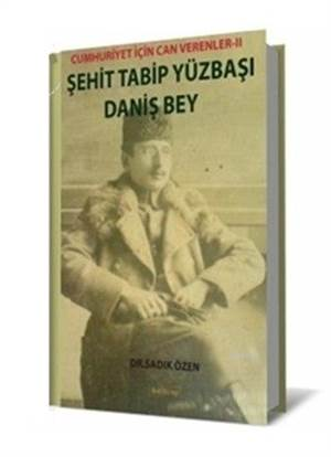 Şehit Tabip Yüzbaşı Daniş Bey; Cumhuriyet İçin Can Verenler - II
