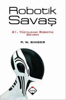 Robotik Savaş; 21. Yüzyıldaki Robotik Devrim