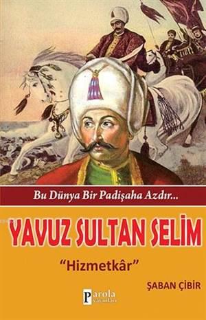 Yavuz Sultan Selim - Bu Dünya Bir Padişaha Azdır...; Hizmetkâr