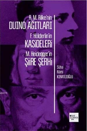 R.M.Rilke'nin Duino Ağıtları F.Hölderlin'in Kasideleri M.Heidegger'in Şiire Şehri