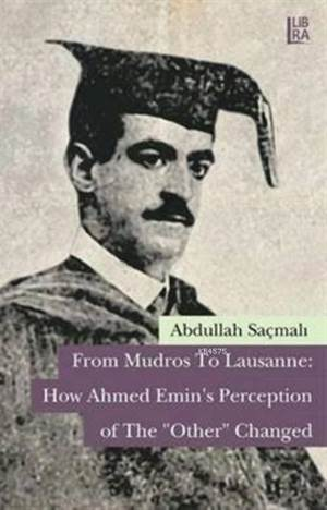 "From Mudros To Lausanne: How Ahmed Emin's Perception of The ""Other"" Changed"