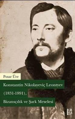 Konstantin Nikolayeviç Leontyev (1831-1891) Bizansçılık ve Şark Meselesi